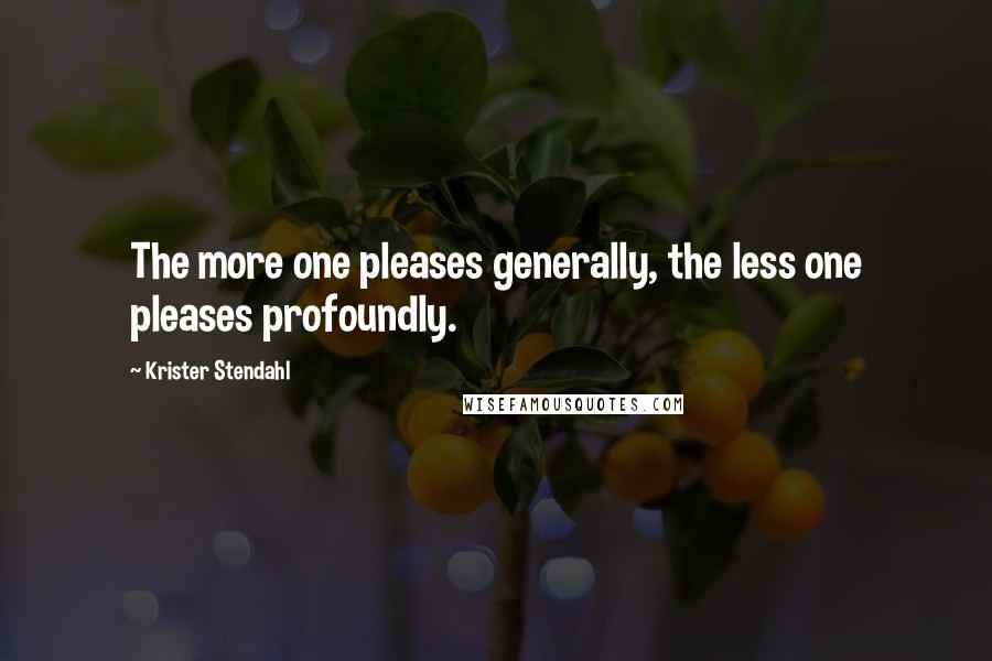 Krister Stendahl Quotes: The more one pleases generally, the less one pleases profoundly.