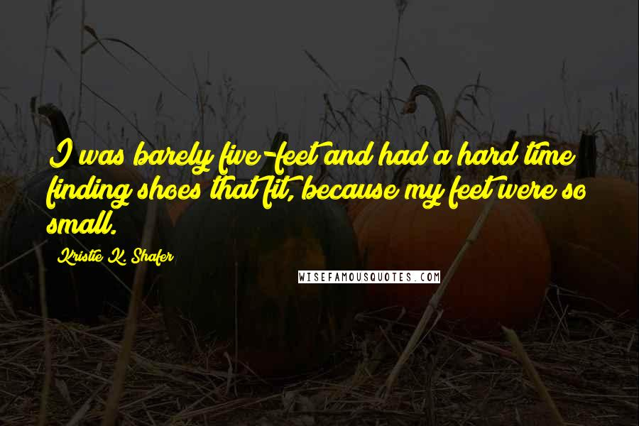 Kristie K. Shafer Quotes: I was barely five-feet and had a hard time finding shoes that fit, because my feet were so small.