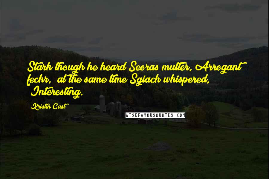 "Kristin Cast Quotes: Stark though he heard Seoras mutter,""Arrogant feckr,"" at the same time Sgiach whispered, ""Interesting."
