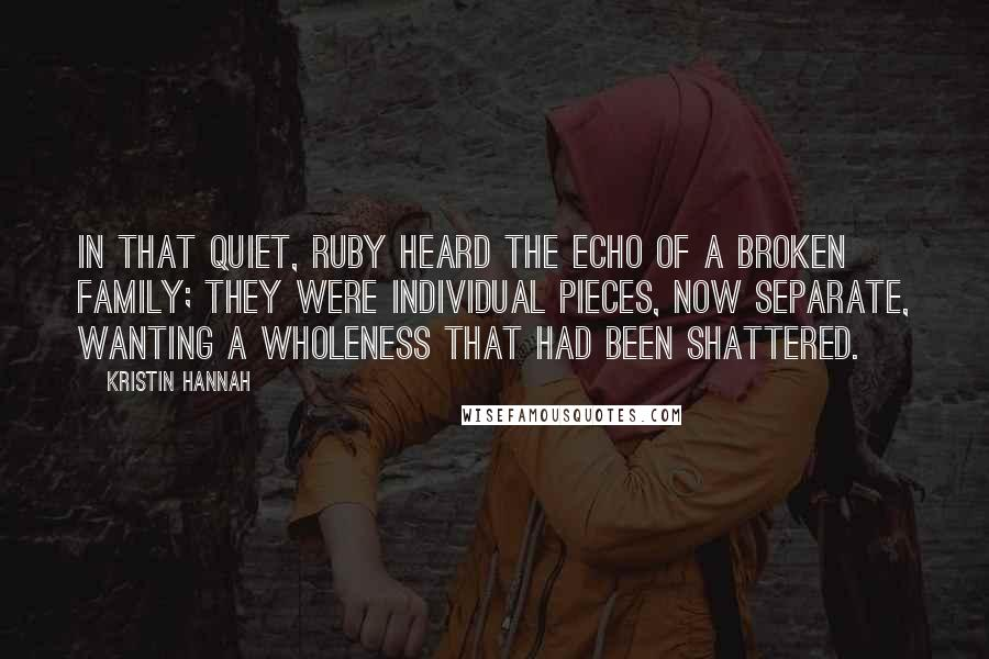 Kristin Hannah Quotes: In that quiet, Ruby heard the echo of a broken family; they were individual pieces, now separate, wanting a wholeness that had been shattered.