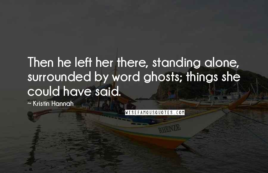 Kristin Hannah Quotes: Then he left her there, standing alone, surrounded by word ghosts; things she could have said.
