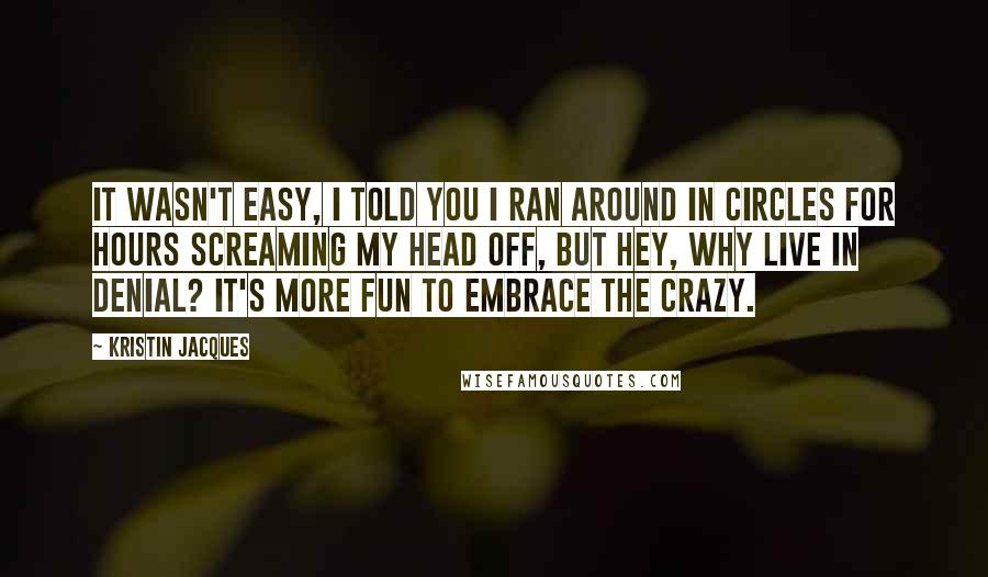 Kristin Jacques Quotes: It wasn't easy, I told you I ran around in circles for hours screaming my head off, but hey, why live in denial? It's more fun to embrace the crazy.