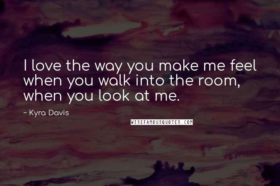 Kyra Davis Quotes: I love the way you make me feel when you ...