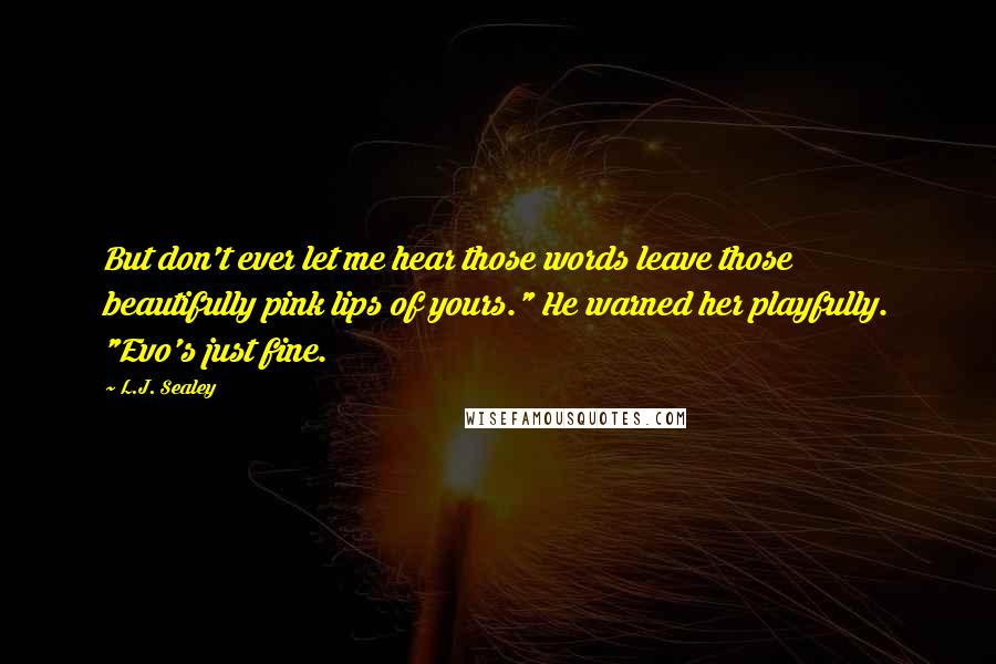 """L.J. Sealey Quotes: But don't ever let me hear those words leave those beautifully pink lips of yours."""" He warned her playfully. """"Evo's just fine."""