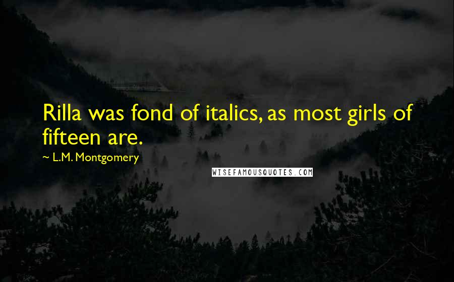 L.M. Montgomery Quotes: Rilla was fond of italics, as most girls of fifteen are.