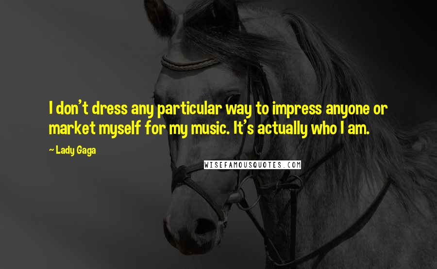Lady Gaga Quotes: I don't dress any particular way to impress anyone or market myself for my music. It's actually who I am.