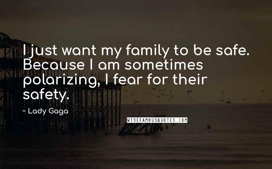 lady gaga quotes i just want my family to be safe because i am