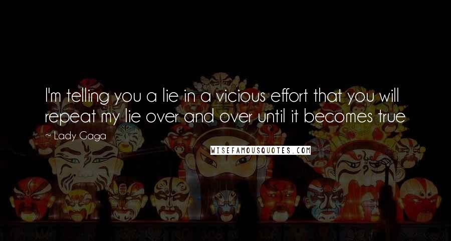 Lady Gaga Quotes: I'm telling you a lie in a vicious effort that you will repeat my lie over and over until it becomes true