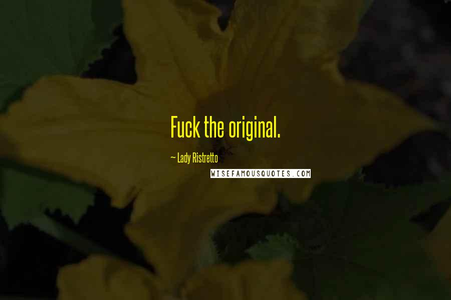 Lady Ristretto Quotes: Fuck the original.