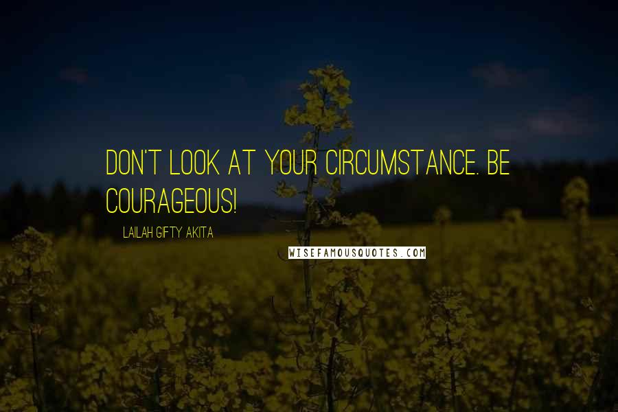 Lailah Gifty Akita Quotes: Don't look at your circumstance. Be courageous!