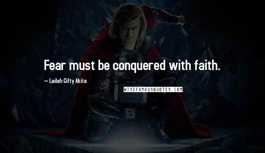 Lailah Gifty Akita Quotes: Fear must be conquered with faith.
