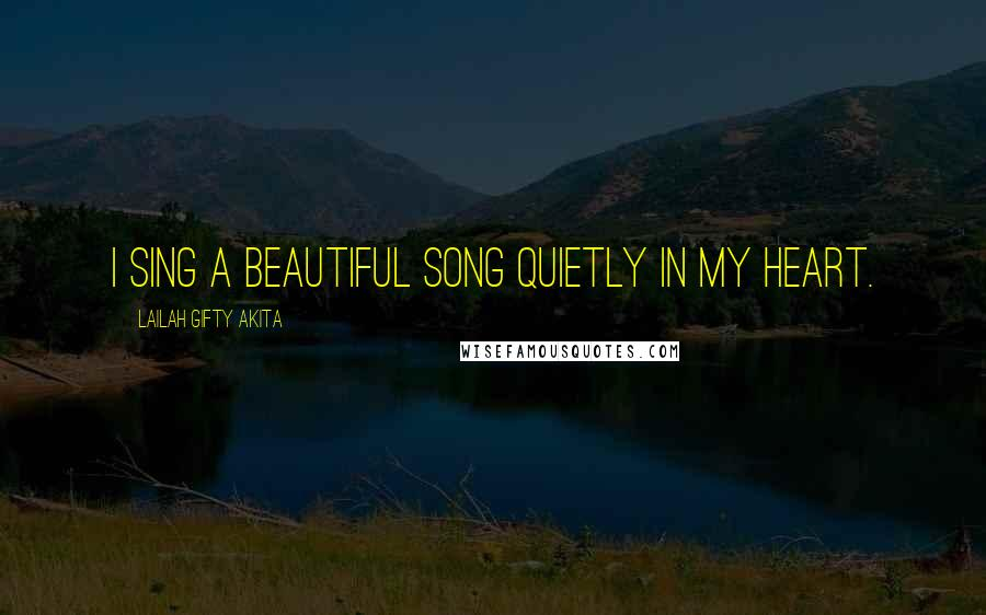 Lailah Gifty Akita Quotes: I sing a beautiful song quietly in my heart.