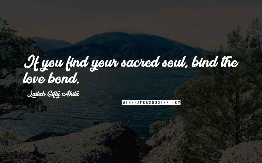 Lailah Gifty Akita Quotes: If you find your sacred soul, bind the love bond.