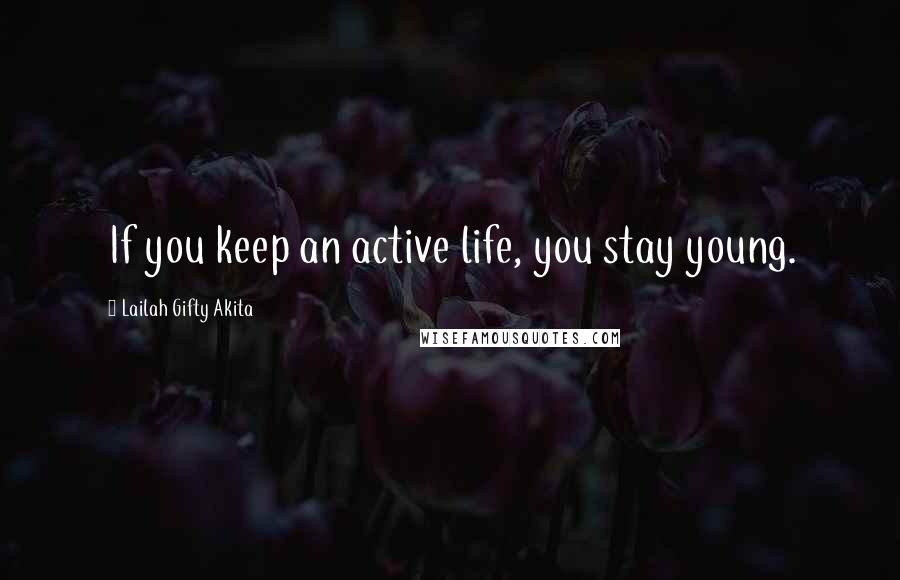 Lailah Gifty Akita Quotes: If you keep an active life, you stay young.
