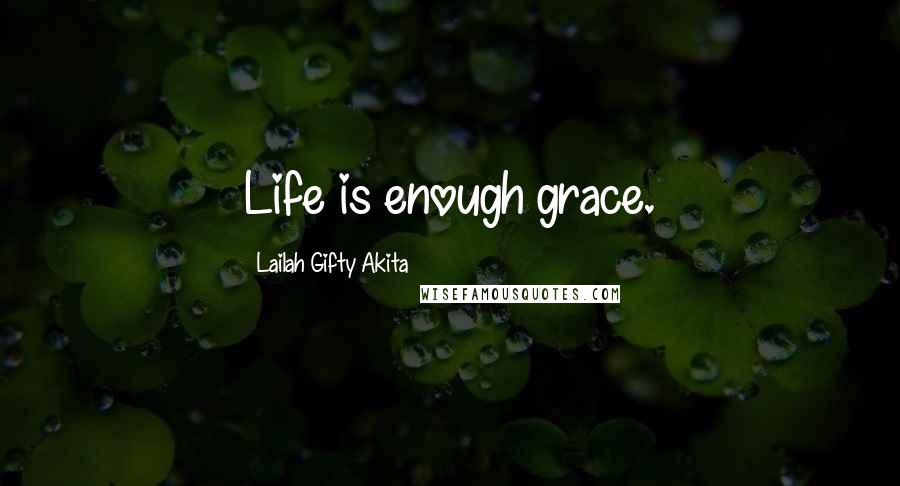 Lailah Gifty Akita Quotes: Life is enough grace.