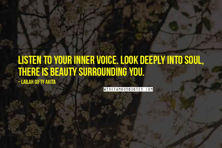 Lailah Gifty Akita Quotes: Listen to your inner voice. Look deeply into soul, there is beauty surrounding you.