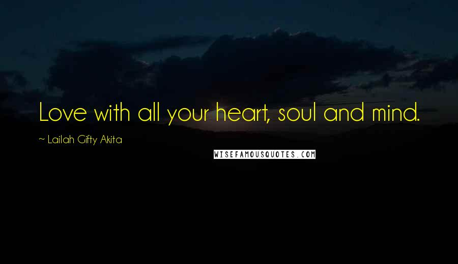 Lailah Gifty Akita Quotes: Love with all your heart, soul and mind.