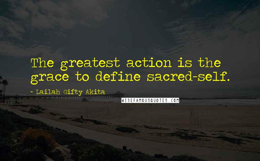 Lailah Gifty Akita Quotes: The greatest action is the grace to define sacred-self.