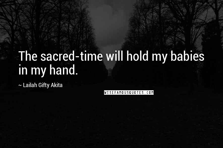 Lailah Gifty Akita Quotes: The sacred-time will hold my babies in my hand.