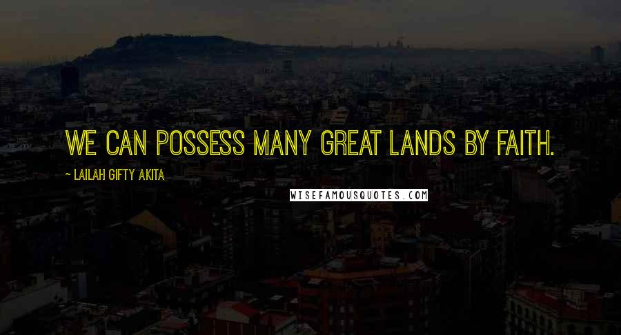Lailah Gifty Akita Quotes: We can possess many great lands by faith.
