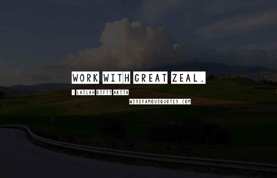 Lailah Gifty Akita Quotes: Work with great zeal.
