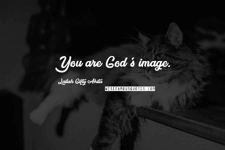 Lailah Gifty Akita Quotes: You are God's image.