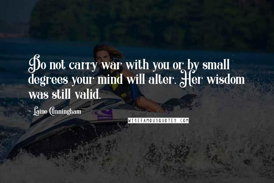 Laine Cunningham Quotes: Do not carry war with you or by small degrees your mind will alter. Her wisdom was still valid.