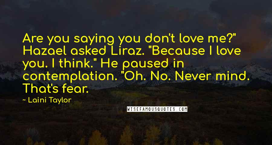 "Laini Taylor Quotes: Are you saying you don't love me?"" Hazael asked Liraz. ""Because I love you. I think."" He paused in contemplation. ""Oh. No. Never mind. That's fear."