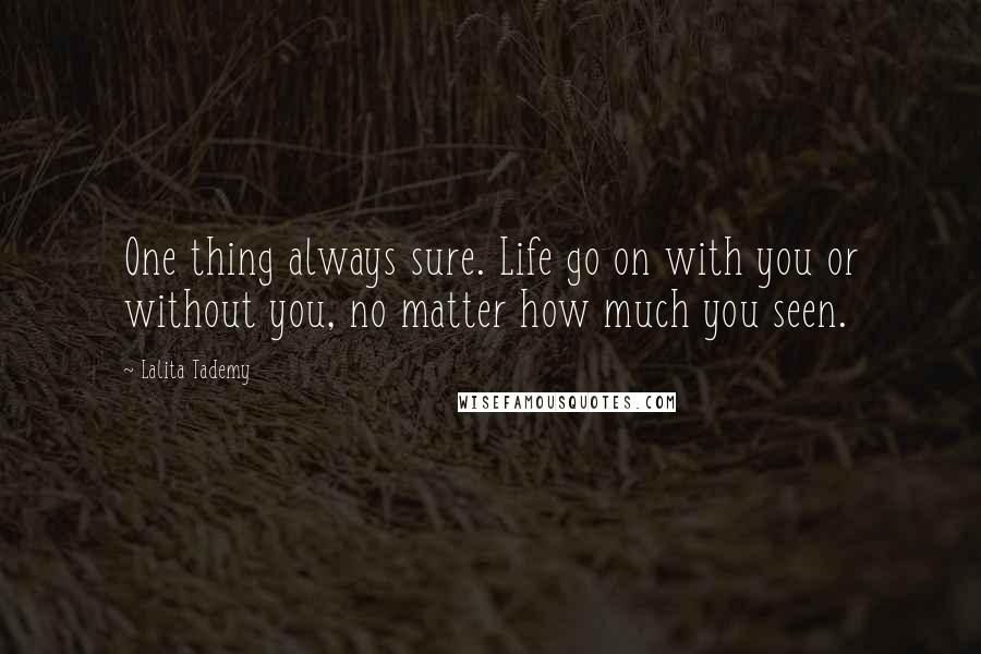 Lalita Tademy Quotes: One thing always sure. Life go on with you or without you, no matter how much you seen.