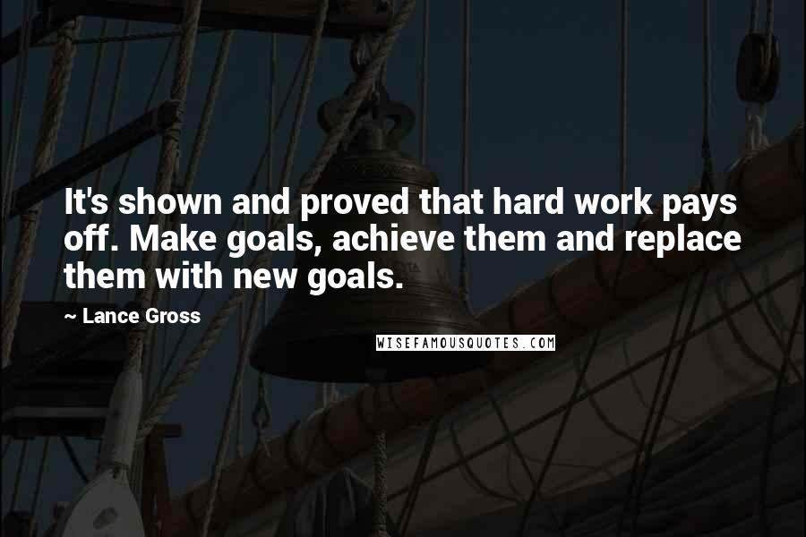 Lance Gross Quotes: It's shown and proved that hard work pays off. Make goals, achieve them and replace them with new goals.