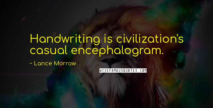 Lance Morrow Quotes: Handwriting is civilization's casual encephalogram.