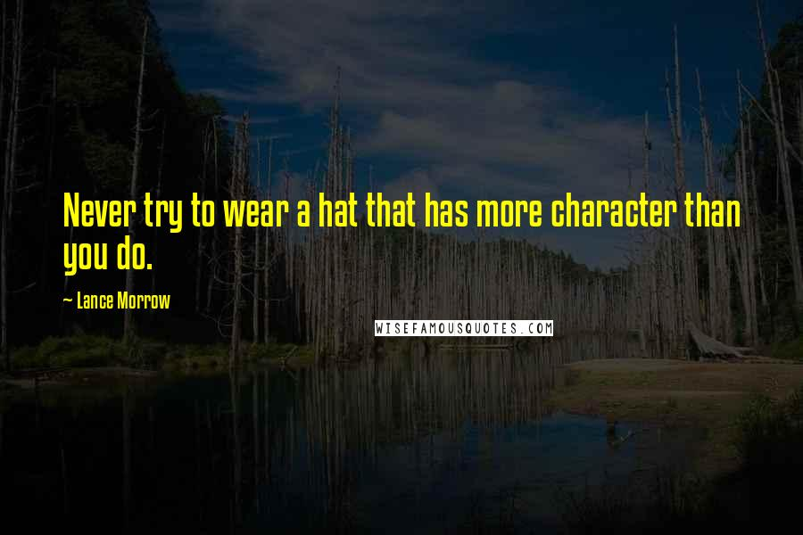 Lance Morrow Quotes: Never try to wear a hat that has more character than you do.
