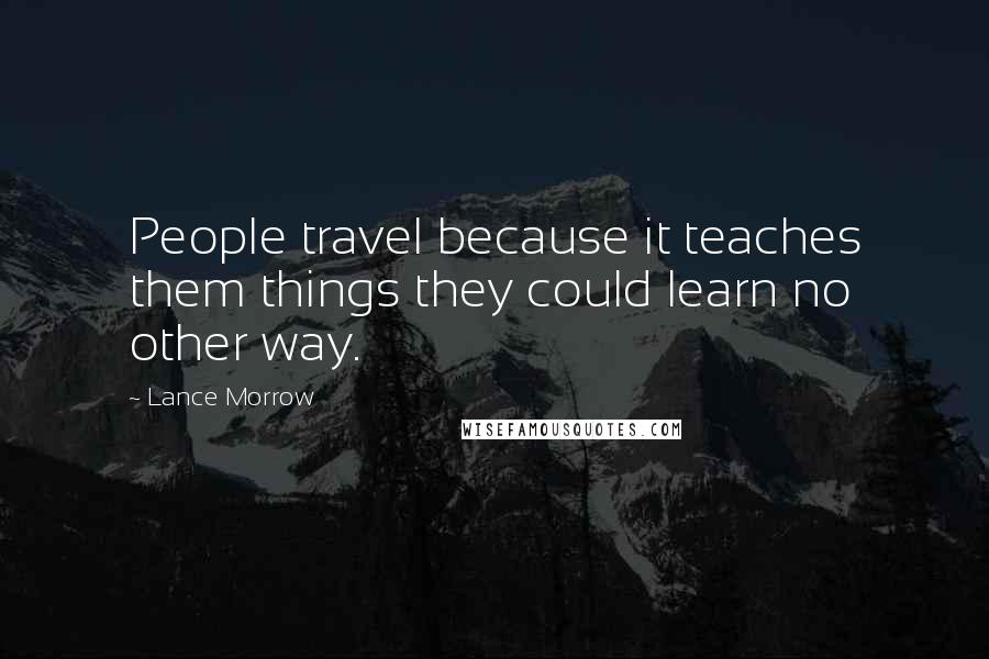 Lance Morrow Quotes: People travel because it teaches them things they could learn no other way.