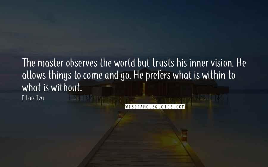Lao-Tzu Quotes: The master observes the world but trusts his inner vision. He allows things to come and go. He prefers what is within to what is without.