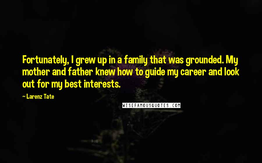 Larenz Tate Quotes: Fortunately, I grew up in a family that was grounded. My mother and father knew how to guide my career and look out for my best interests.