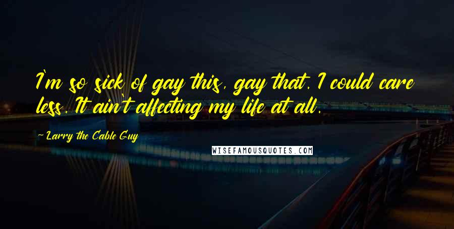 Larry The Cable Guy Quotes I039m So Sick Of Gay This Gay That