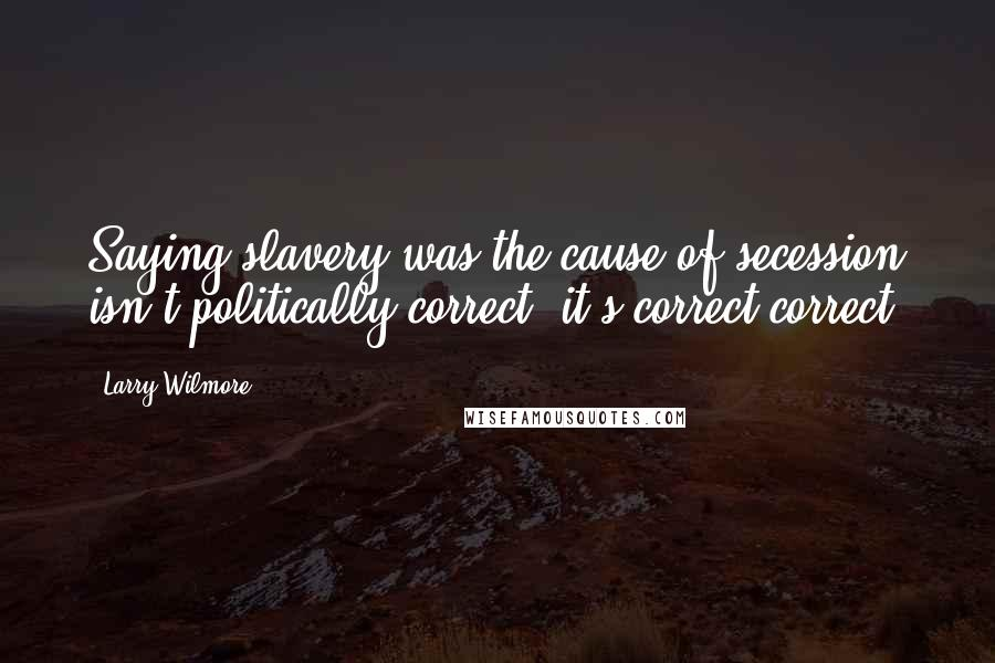 Larry Wilmore Quotes: Saying slavery was the cause of secession isn't politically correct; it's correct correct.