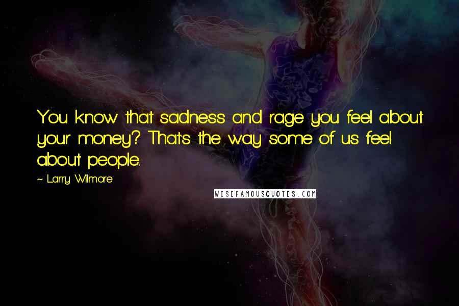 Larry Wilmore Quotes: You know that sadness and rage you feel about your money? That's the way some of us feel about people.
