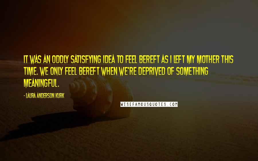 Laura Anderson Kurk Quotes: It was an oddly satisfying idea to feel bereft as I left my mother this time. We only feel bereft when we're deprived of something meaningful.
