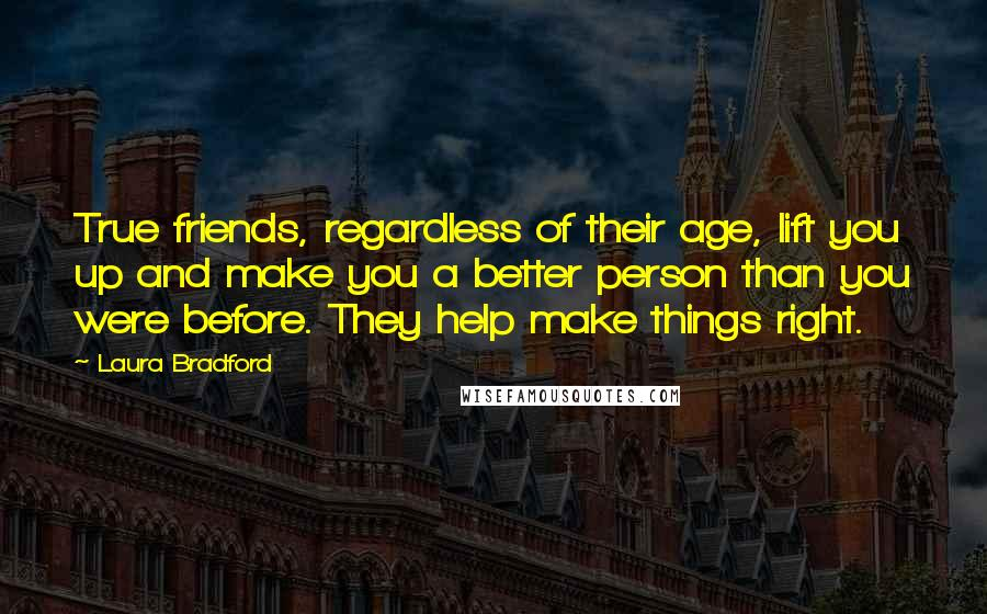 Laura Bradford Quotes: True friends, regardless of their age, lift you up and make you a better person than you were before. They help make things right.