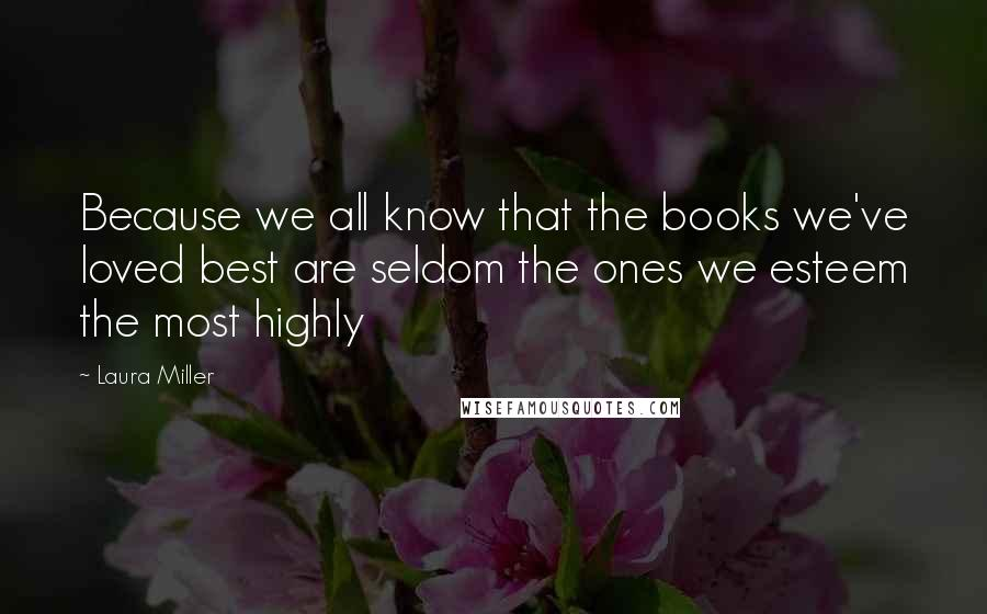 Laura Miller Quotes: Because we all know that the books we've loved best are seldom the ones we esteem the most highly