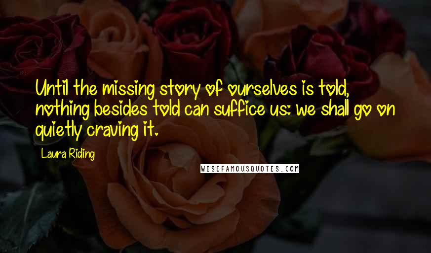 Laura Riding Quotes: Until the missing story of ourselves is told, nothing besides told can suffice us: we shall go on quietly craving it.