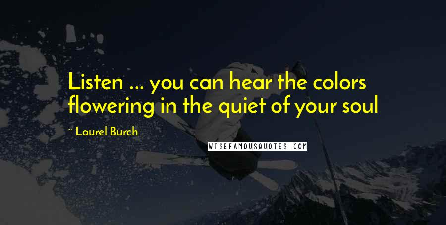 Laurel Burch Quotes: Listen ... you can hear the colors flowering in the quiet of your soul