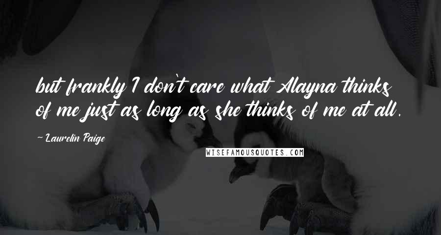 Laurelin Paige Quotes: but frankly I don't care what Alayna thinks of me just as long as she thinks of me at all.