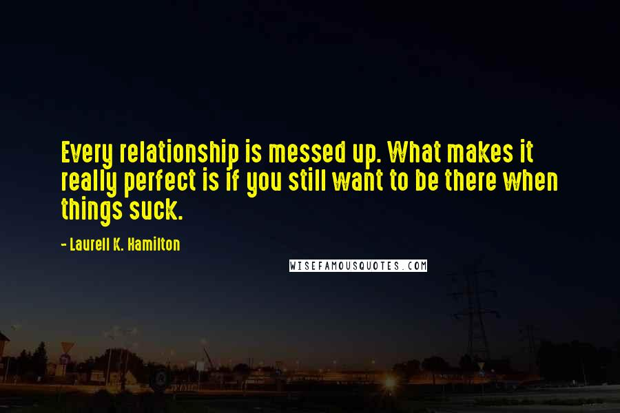 Laurell K. Hamilton Quotes: Every relationship is messed up. What makes it really perfect is if you still want to be there when things suck.