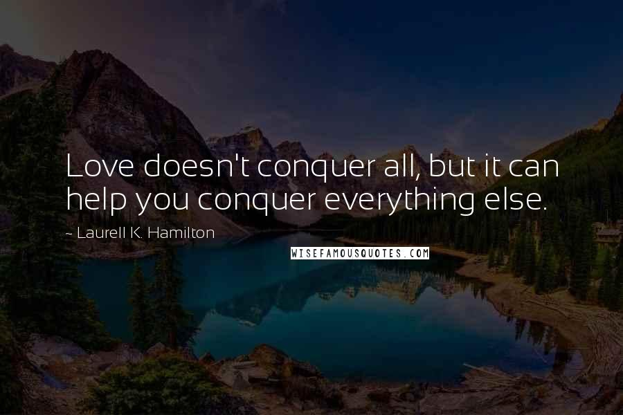 Laurell K. Hamilton Quotes: Love doesn't conquer all, but it can help you conquer everything else.