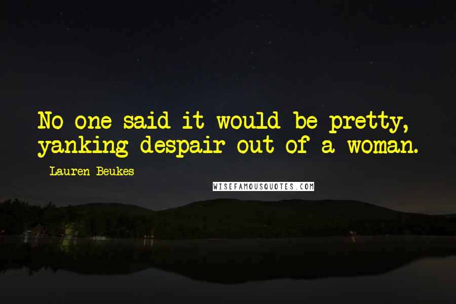 Lauren Beukes Quotes: No one said it would be pretty, yanking despair out of a woman.