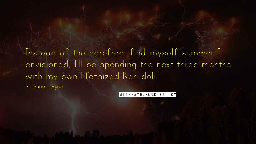 Lauren Layne Quotes: Instead of the carefree, find-myself summer I envisioned, I'll be spending the next three months with my own life-sized Ken doll.