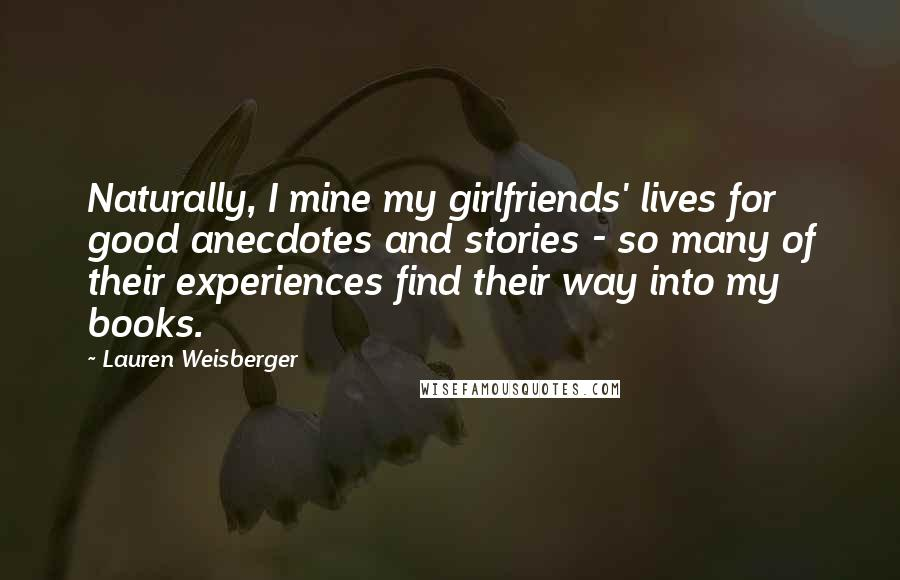 Lauren Weisberger Quotes: Naturally, I mine my girlfriends' lives for good anecdotes and stories - so many of their experiences find their way into my books.