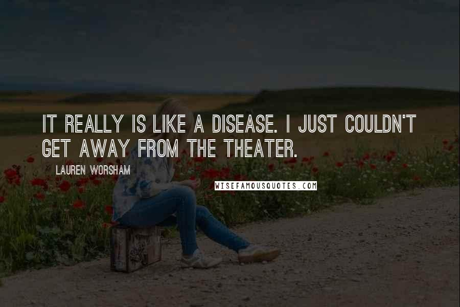 Lauren Worsham Quotes: It really is like a disease. I just couldn't get away from the theater.